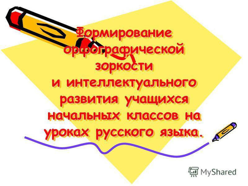 Формирование орфографической зоркости и интеллектуального развития учащихся начальных классов на уроках русского языка.