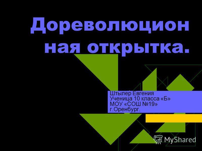 Дореволюцион ная открытка. Штылер Евгения Ученица 10 класса «Б» МОУ «СОШ 19» г.Оренбург.