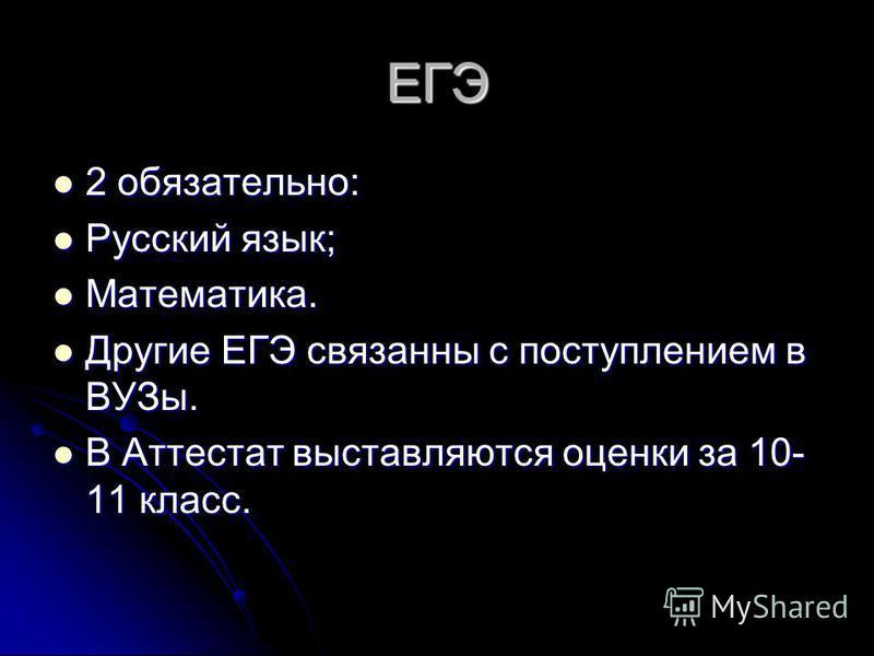 ЕГЭ 2 обязательно: 2 обязательно: Русский язык; Русский язык; Математика. Математика. Другие ЕГЭ связанны с поступлением в ВУЗы. Другие ЕГЭ связанны с поступлением в ВУЗы. В Аттестат выставляются оценки за 10- 11 класс. В Аттестат выставляются оценки