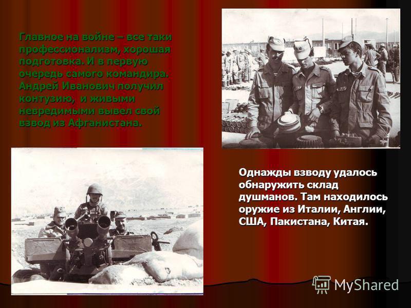 Главное на войне – все таки профессионализм, хорошая подготовка. И в первую очередь самого командира. Андрей Иванович получил контузию, и живыми невредимыми вывел свой взвод из Афганистана. Однажды взводу удалось обнаружить склад душманов. Там находи