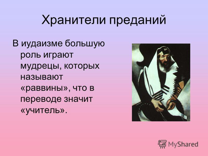Хранители преданий В иудаизме большую роль играют мудрецы, которых называют «раввины», что в переводе значит «учитель».