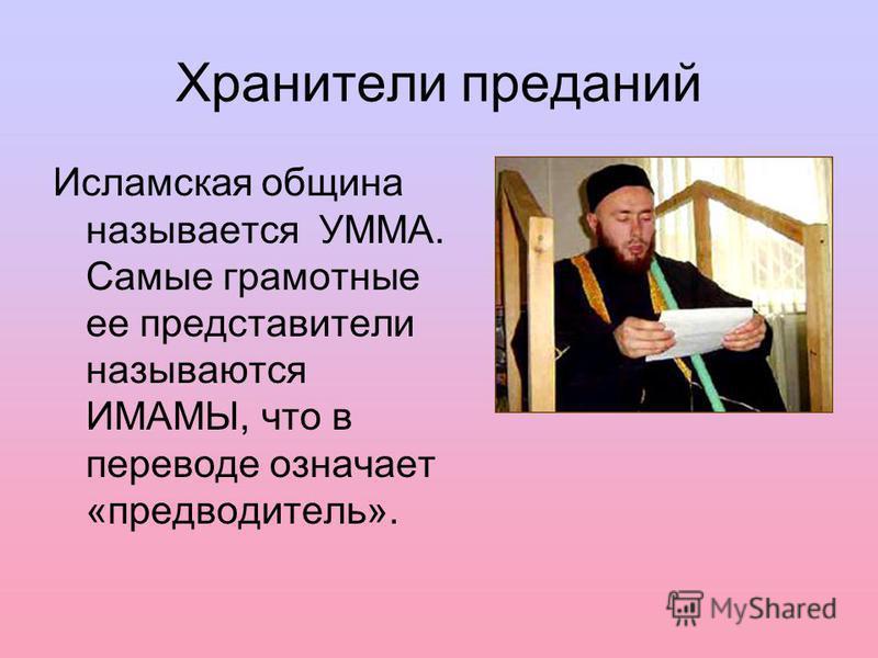 Хранители преданий Исламская община называется УММА. Самые грамотные ее представители называются ИМАМЫ, что в переводе означает «предводитель».