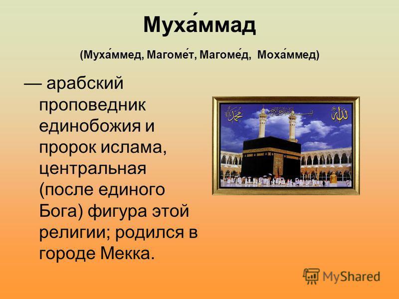 Муха́ммад (Муха́мед, Магоме́т, Магоме́д, Моха́мед) арабский проповедник единобожия и пророк ислама, центральная (после единого Бога) фигура этой религии; родился в городе Мекка.