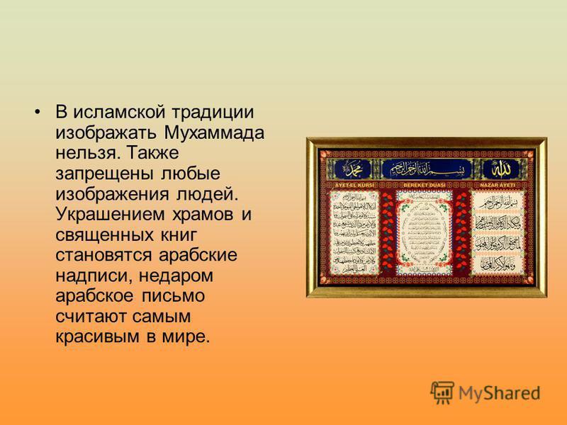 В исламской традиции изображать Мухаммада нельзя. Также запрещены любые изображения людей. Украшением храмов и священных книг становятся арабские надписи, недаром арабское письмо считают самым красивым в мире.