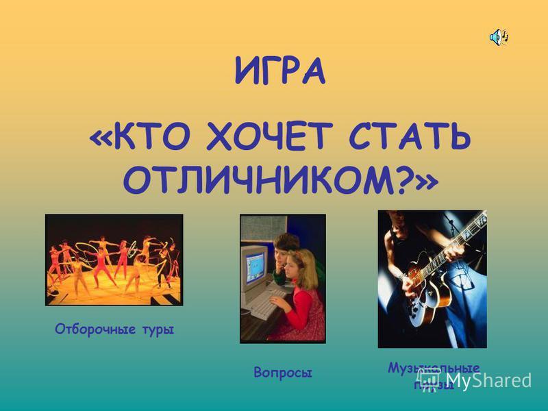 ИГРА «КТО ХОЧЕТ СТАТЬ ОТЛИЧНИКОМ?» Музыкальные паузы Отборочные туры Вопросы