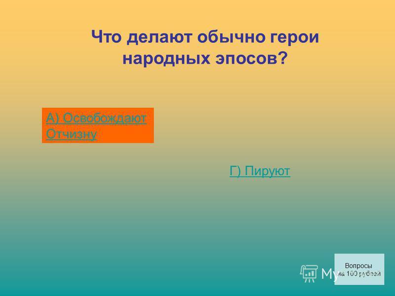 Что делают обычно герои народных эпосов? А) Освобождают Отчизну Г) Пируют Вопросы на 100 рублей