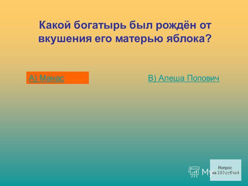 Какой богатырь был рождён от вкушения его матерью яблока? А) МанасВ) Алеша Попович Вопрос на 200 рублей
