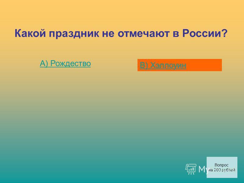 Какой праздник не отмечают в России? А) Рождество В) Хэллоуин Вопрос на 200 рублей
