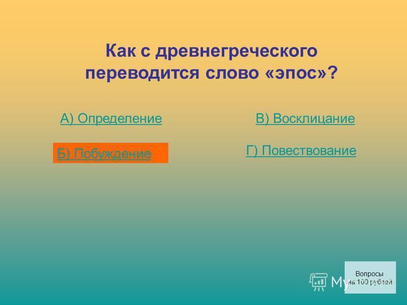 Как с древнегреческого переводится слово «эпос»? А) Определение Б) Побуждение В) Восклицание Г) Повествование Вопросы на 100 рублей