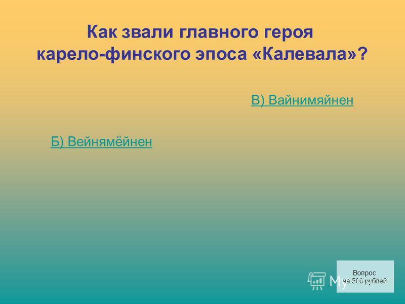 Как звали главного героя карело-финского эпоса «Калевала»? Б) Вейнямёйнен В) Вайнимяйнен Вопрос на 500 рублей