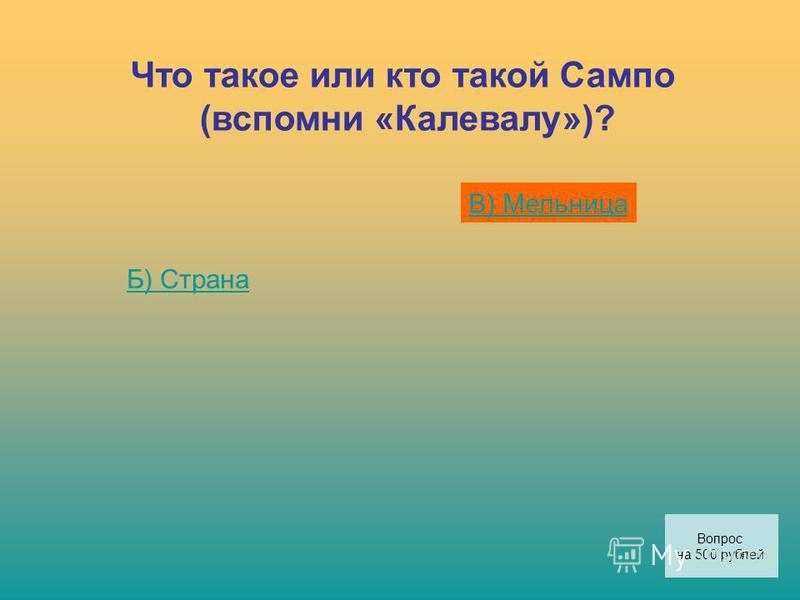 Что такое или кто такой Сампо (вспомни «Калевалу»)? Б) Страна В) Мельница Вопрос на 500 рублей