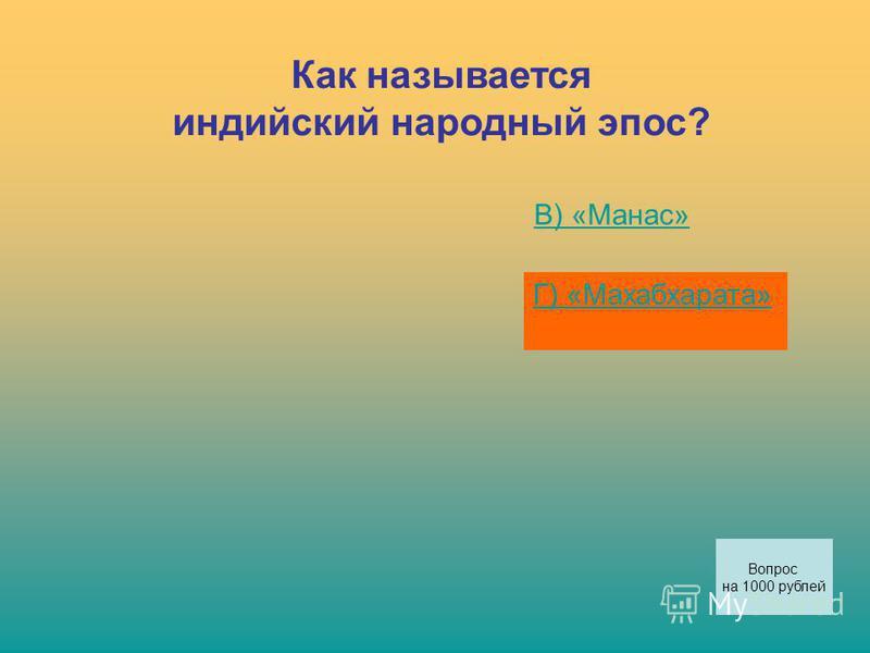 Как называется индийский народный эпос? В) «Манас» Г) «Махабхарата» Вопрос на 1000 рублей