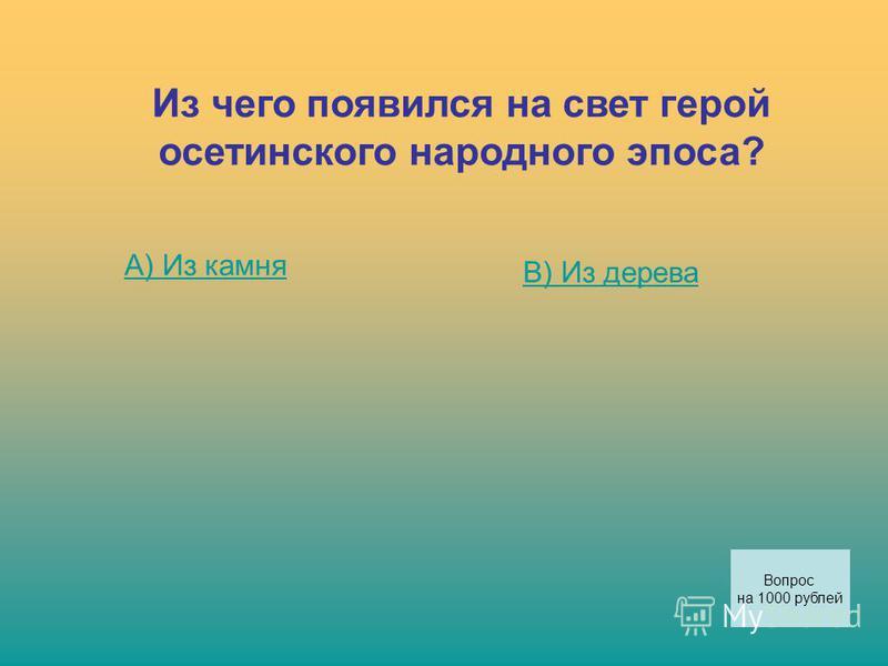 Из чего появился на свет герой осетинского народного эпоса? А) Из камня В) Из дерева Вопрос на 1000 рублей