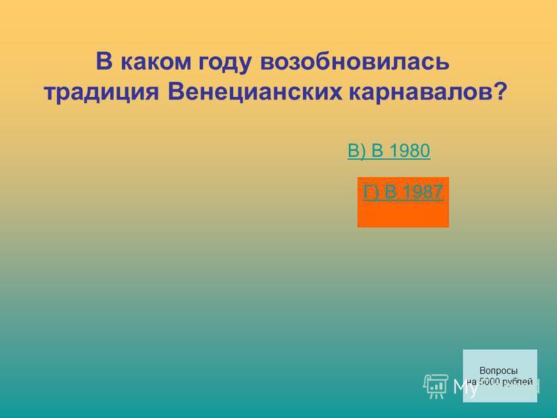 В каком году возобновилась традиция Венецианских карнавалов? В) В 1980 Г) В 1987 Вопросы на 5000 рублей
