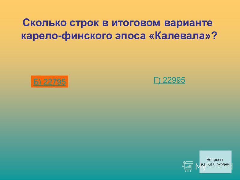 Сколько строк в итоговом варианте карело-финского эпоса «Калевала»? Б) 22795 Г) 22995 Вопросы на 5000 рублей