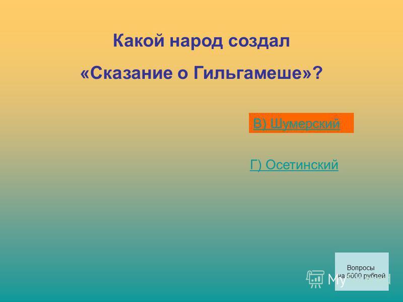 Какой народ создал «Сказание о Гильгамеше»? В) Шумерский Г) Осетинский Вопросы на 5000 рублей