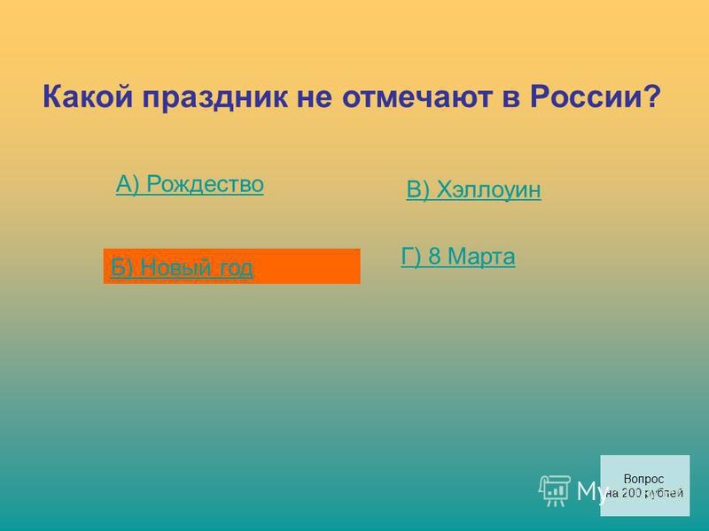 Какой праздник не отмечают в России? А) Рождество Б) Новый год В) Хэллоуин Г) 8 Марта Вопрос на 200 рублей