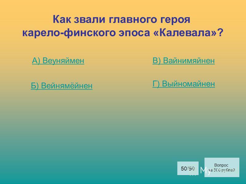 Как звали главного героя карело-финского эпоса «Калевала»? А) Веуняймен Б) Вейнямёйнен В) Вайнимяйнен Г) Выйномайнен Вопрос на 500 рублей 50/50