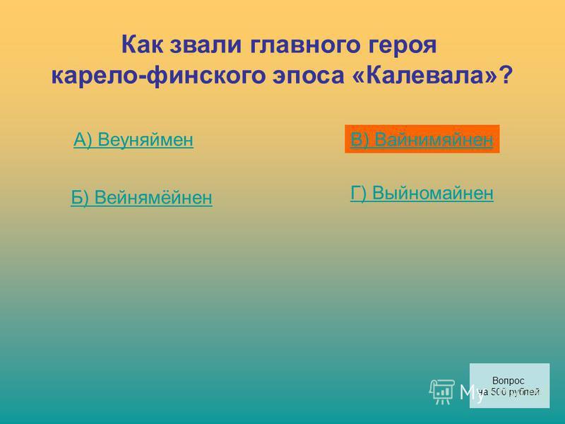 Как звали главного героя карело-финского эпоса «Калевала»? А) Веуняймен Б) Вейнямёйнен В) Вайнимяйнен Г) Выйномайнен Вопрос на 500 рублей
