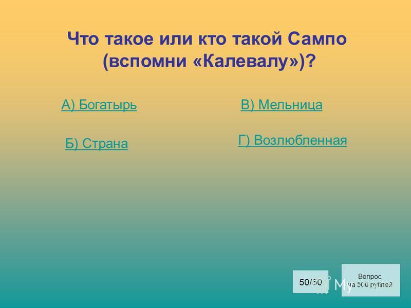 Что такое или кто такой Сампо (вспомни «Калевалу»)? А) Богатырь Б) Страна В) Мельница Г) Возлюбленная Вопрос на 500 рублей 50/50