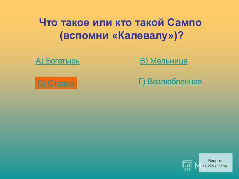 Что такое или кто такой Сампо (вспомни «Калевалу»)? А) Богатырь Б) Страна В) Мельница Г) Возлюбленная Вопрос на 500 рублей