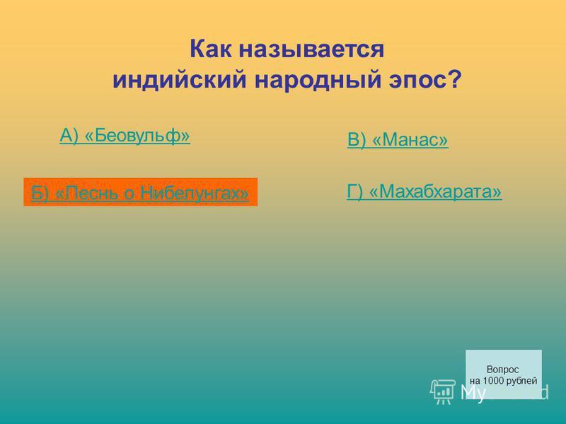 Как называется индийский народный эпос? А) «Беовульф» Б) «Песнь о Нибелунгах» В) «Манас» Г) «Махабхарата» Вопрос на 1000 рублей