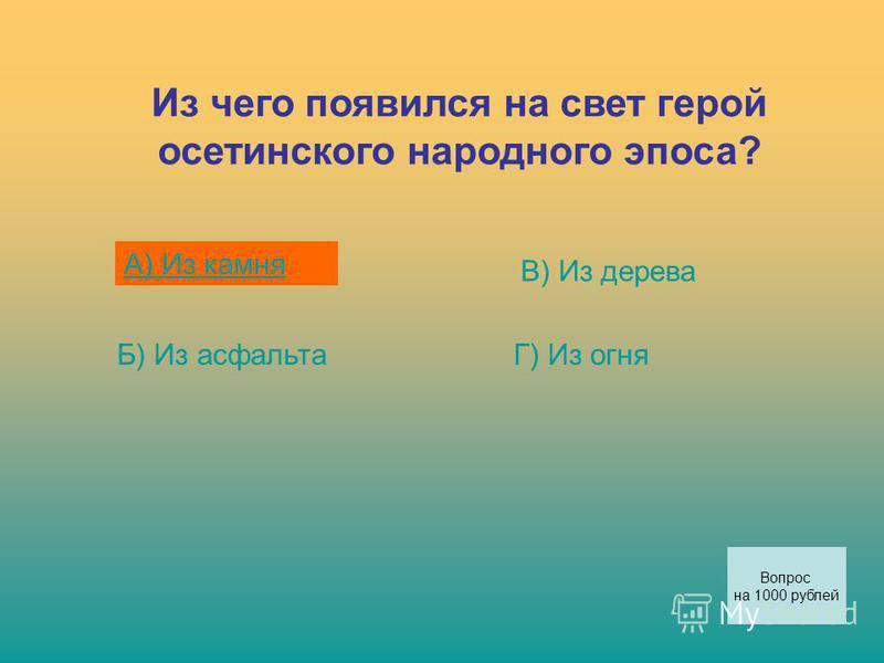 Из чего появился на свет герой осетинского народного эпоса? А) Из камня Б) Из асфальта В) Из дерева Г) Из огня Вопрос на 1000 рублей