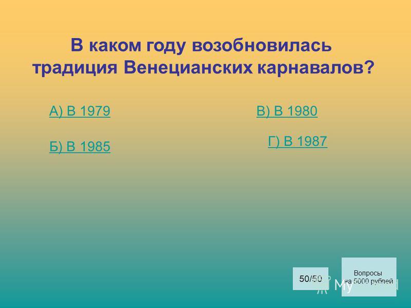 В каком году возобновилась традиция Венецианских карнавалов? А) В 1979 Б) В 1985 В) В 1980 Г) В 1987 Вопросы на 5000 рублей 50/50