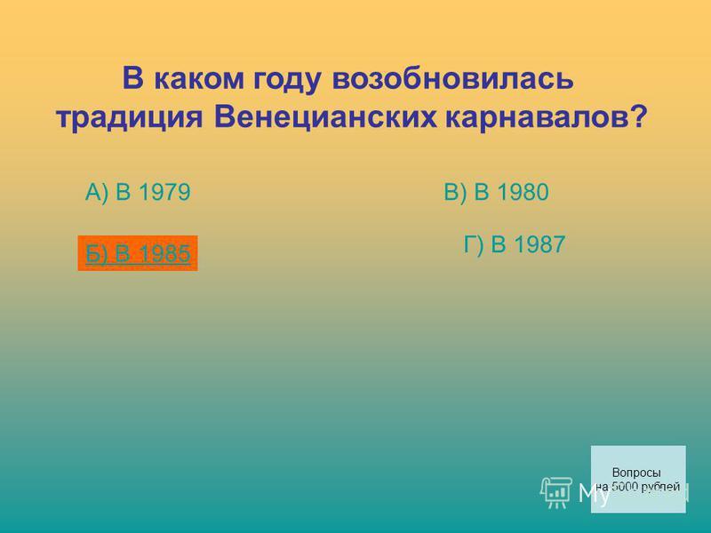 В каком году возобновилась традиция Венецианских карнавалов? А) В 1979 Б) В 1985 В) В 1980 Г) В 1987 Вопросы на 5000 рублей