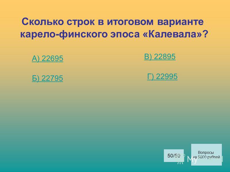 Сколько строк в итоговом варианте карело-финского эпоса «Калевала»? А) 22695 Б) 22795 В) 22895 Г) 22995 Вопросы на 5000 рублей 50/50