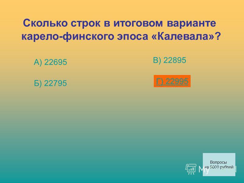 Сколько строк в итоговом варианте карело-финского эпоса «Калевала»? А) 22695 Б) 22795 В) 22895 Г) 22995 Вопросы на 5000 рублей