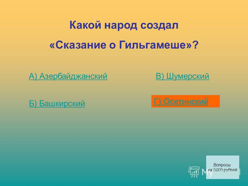 Какой народ создал «Сказание о Гильгамеше»? А) Азербайджанский Б) Башкирский В) Шумерский Г) Осетинский Вопросы на 5000 рублей