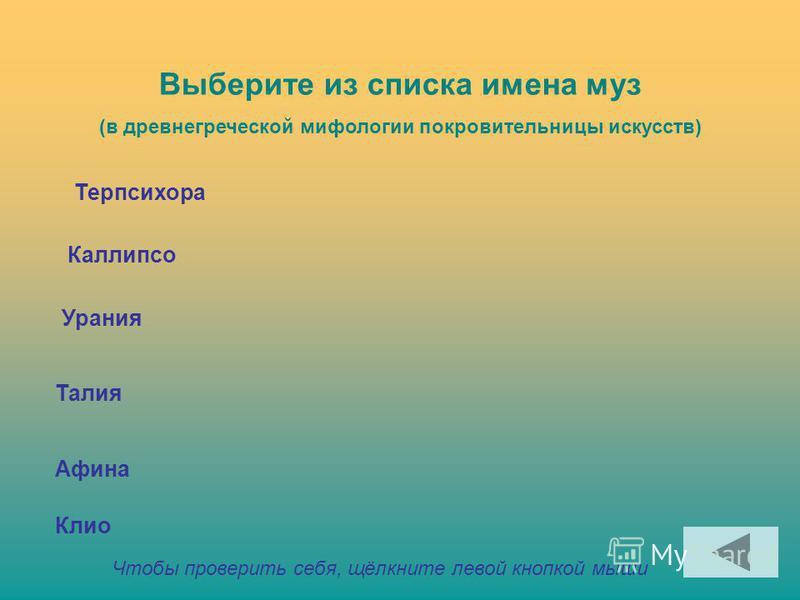 Выберите из списка имена муз (в древнегреческой мифологии покровительницы искусств) Терпсихора Каллипсо Урания Талия Афина Клио Чтобы проверить себя, щёлкните левой кнопкой мыши