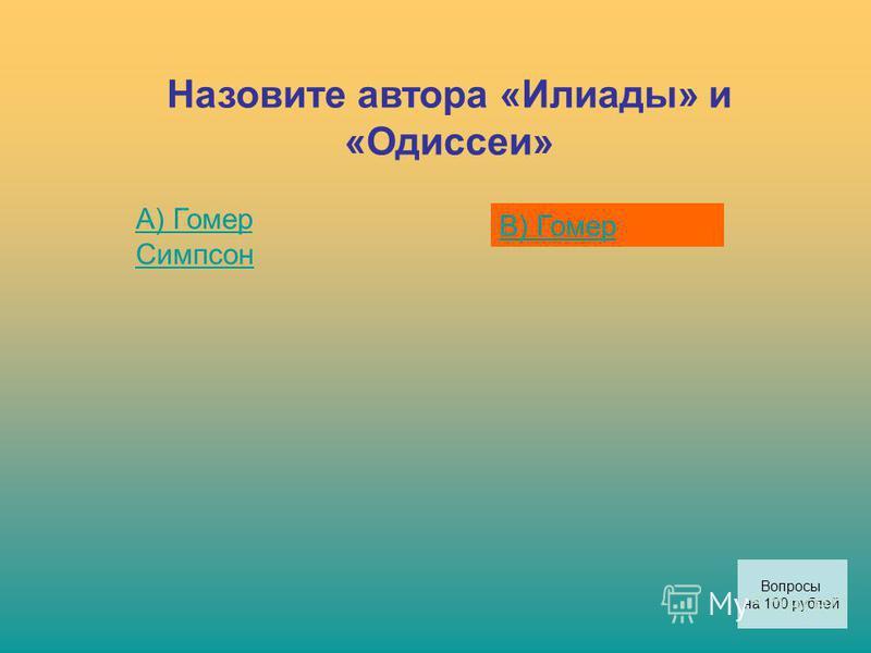 Назовите автора «Илиады» и «Одиссеи» А) Гомер Симпсон В) Гомер Вопросы на 100 рублей