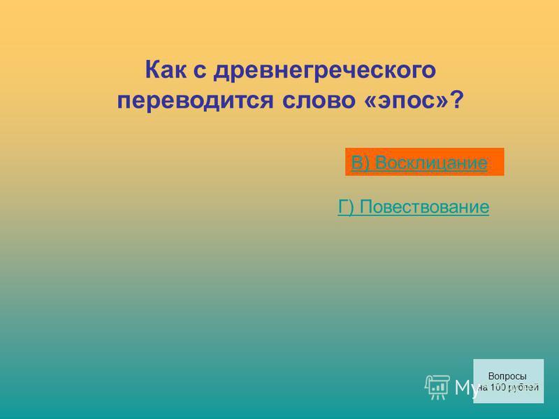 Как с древнегреческого переводится слово «эпос»? В) Восклицание Г) Повествование Вопросы на 100 рублей