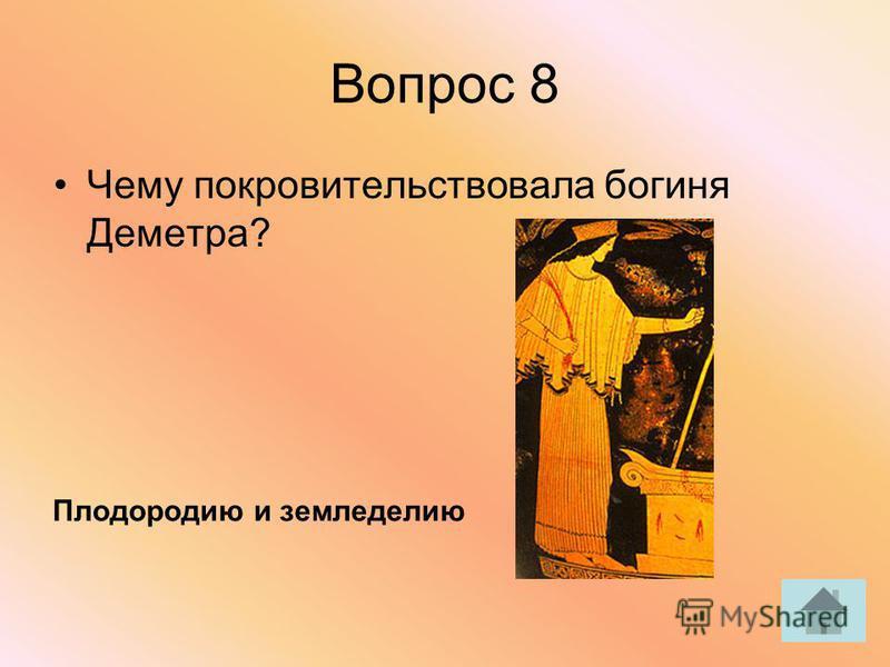 Вопрос 8 Чему покровительствовала богиня Деметра? Плодородию и земледелию