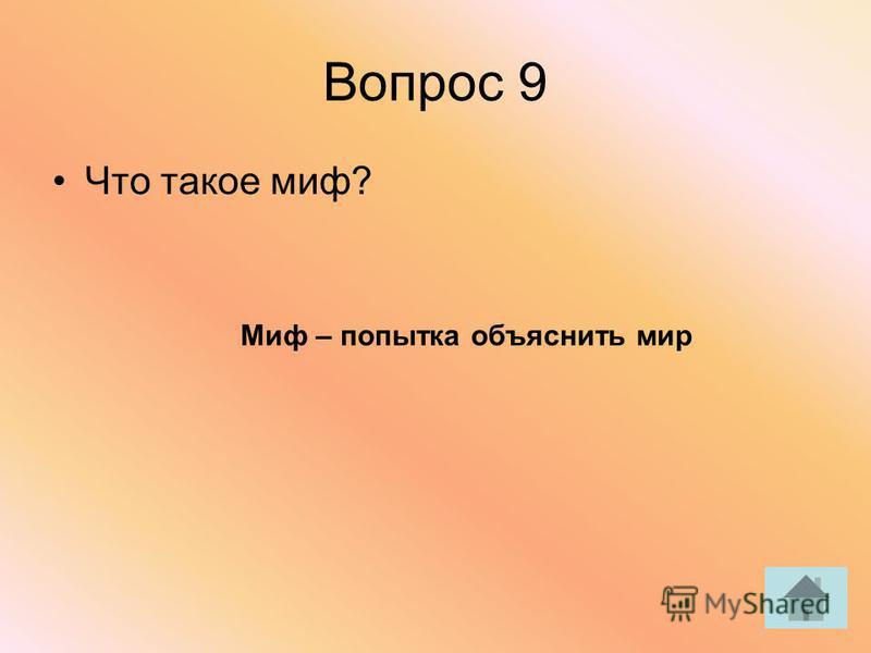 Вопрос 9 Что такое миф? Миф – попытка объяснить мир