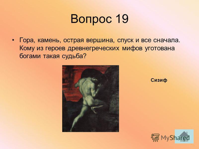 Вопрос 19 Гора, камень, острая вершина, спуск и все сначала. Кому из героев древнегреческих мифов уготована богами такая судьба? Сизиф