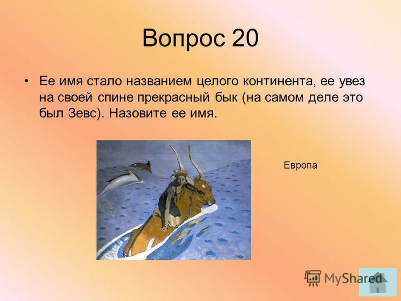 Вопрос 20 Ее имя стало названием целого континента, ее увез на своей спине прекрасный бык (на самом деле это был Зевс). Назовите ее имя. Европа