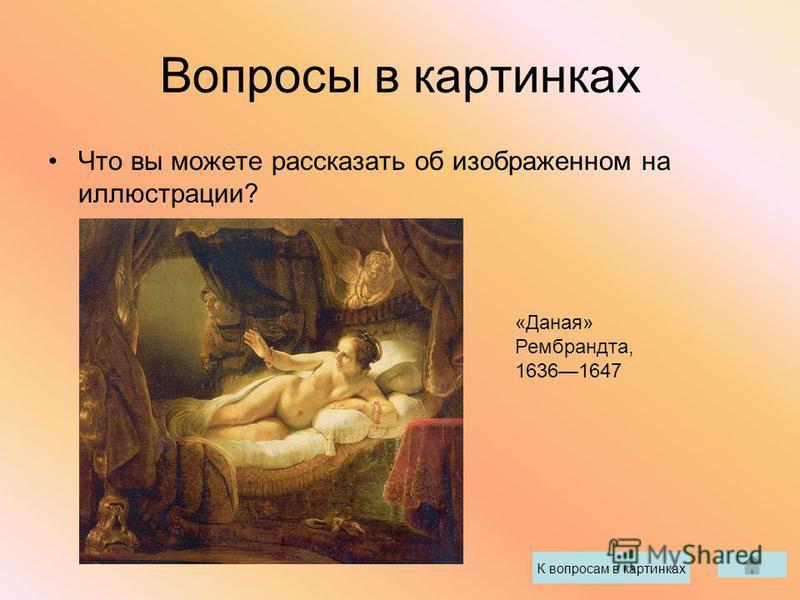 Вопросы в картинках Что вы можете рассказать об изображенном на иллюстрации? К вопросам в картинках «Даная» Рембрандта, 16361647