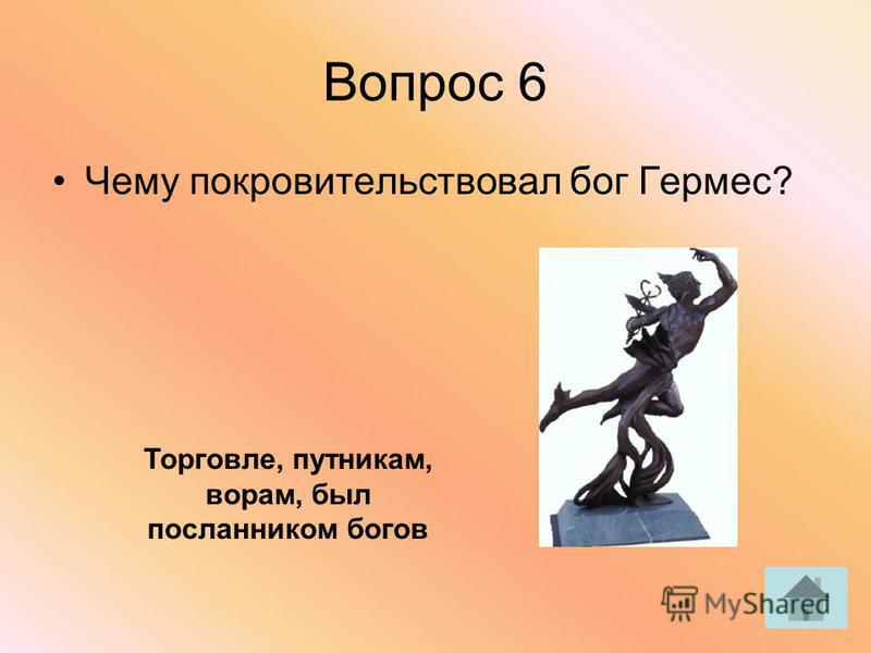 Вопрос 6 Чему покровительствовал бог Гермес? Торговле, путникам, ворам, был посланником богов