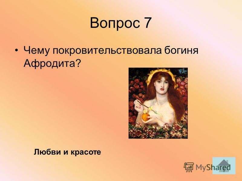 Вопрос 7 Чему покровительствовала богиня Афродита? Любви и красоте