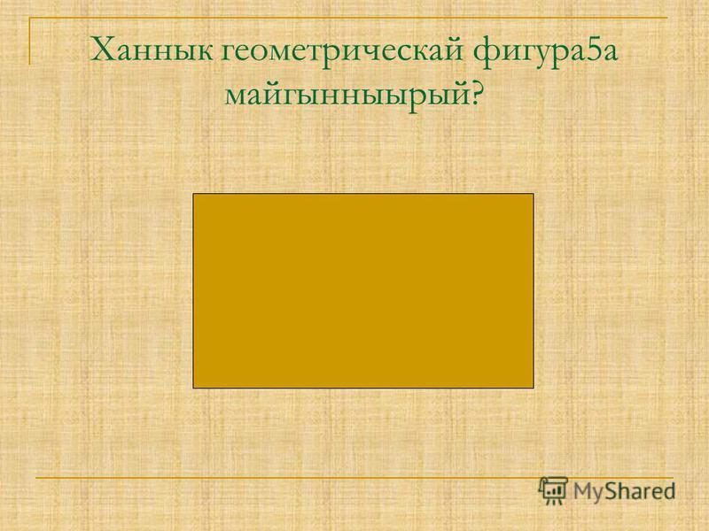 Ханнык геометрическай фигура5а майгынныырый?