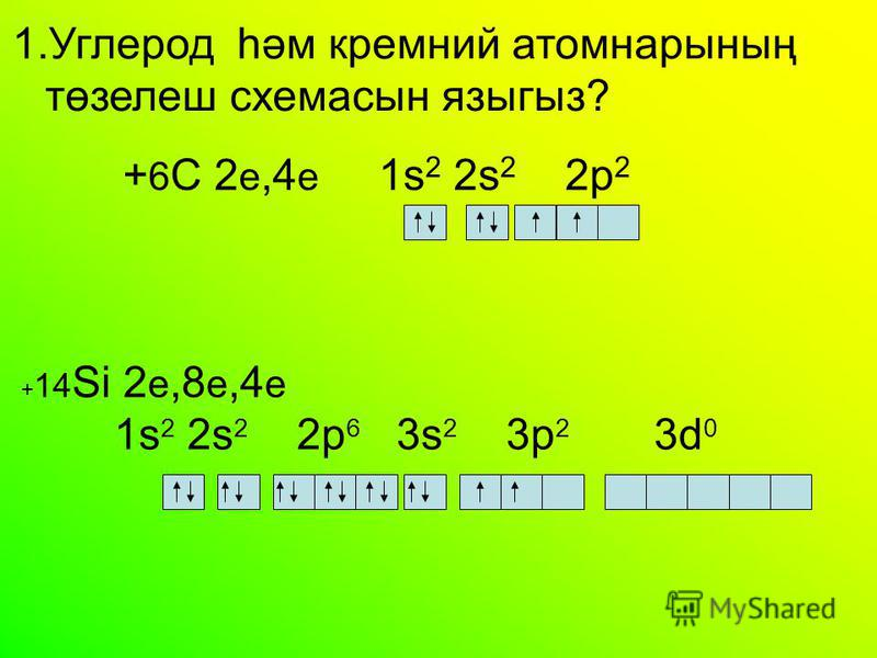 + 14 Si 2 e,8 e,4 e 1s 2 2s 2 2 р 6 3s 2 3p 2 3d 0 1. Углерод һәм кремний атомнарының төзелеш схема сын языгыз? + 6 C 2 е,4 е 1s 2 2s 2 2 р 2