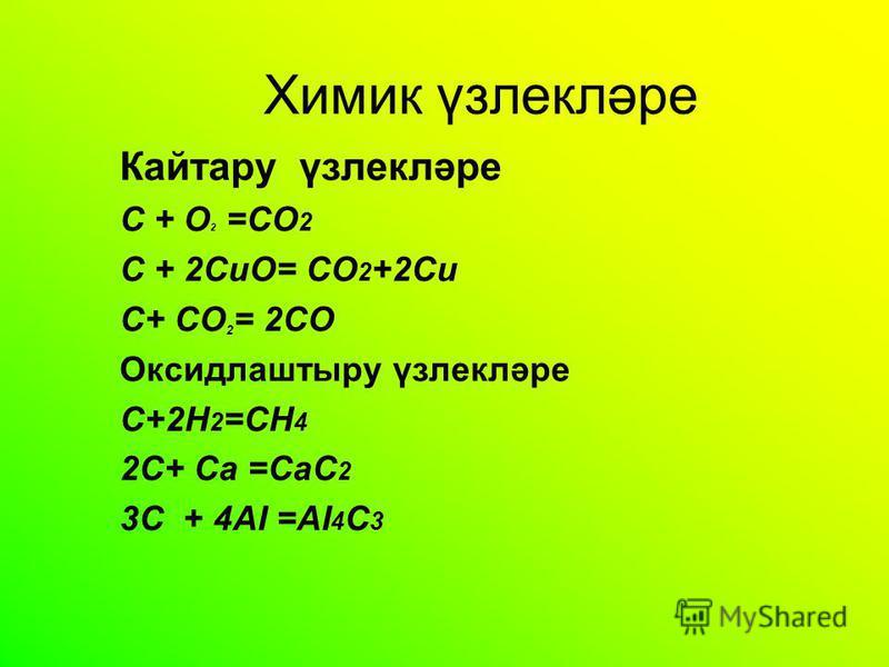 Химик үзлекләре Кайтару үзлекләре C + O 2 =CO 2 C + 2CuO= CO 2 +2Cu C+ СO 2 = 2CO Oксидлаштыру үзлекләре С+2Н 2 =СН 4 2С+ Са =СаС 2 3С + 4АI =AI 4 C 3