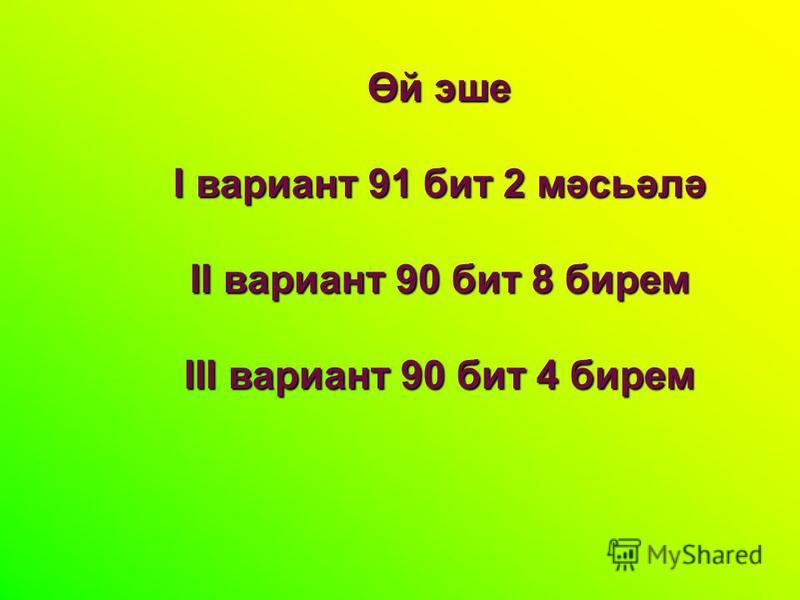 Өй эше I вариант 91 бит 2 мәсьәлә II вариант 90 бит 8 берем III вариант 90 бит 4 берем