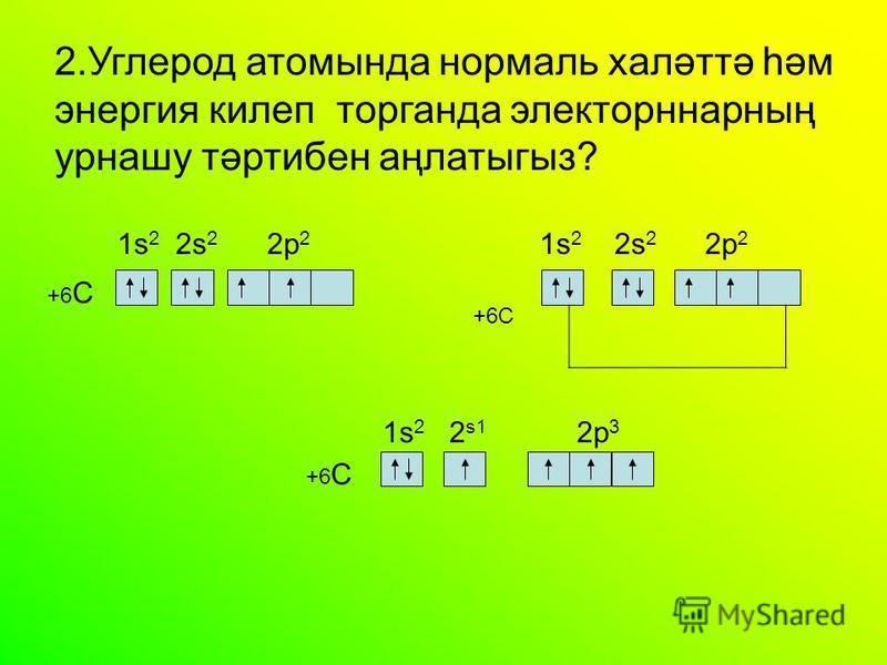 2. Углерод атомында нормаль халәттә һәм энергия килеп торганда электорннарның урнашу тәртибен аңлатыгыз? +6 C 1s 2 2 s1 2 р 3 1s 2 2s 2 2 р 2