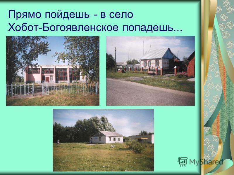 Прямо пойдешь - в село Хобот-Богоявленское попадешь...