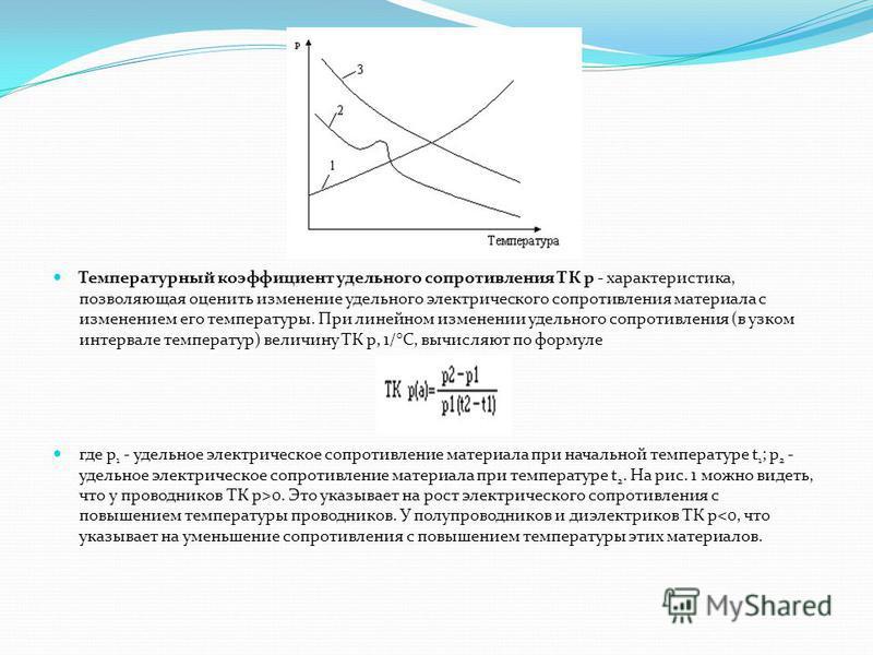 Температурный коэффициент удельного сопротивления ТК р - характеристика, позволяющая оценить изменение удельного электрического сопротивления материала с изменением его температуры. При линейном изменении удельного сопротивления (в узком интервале те