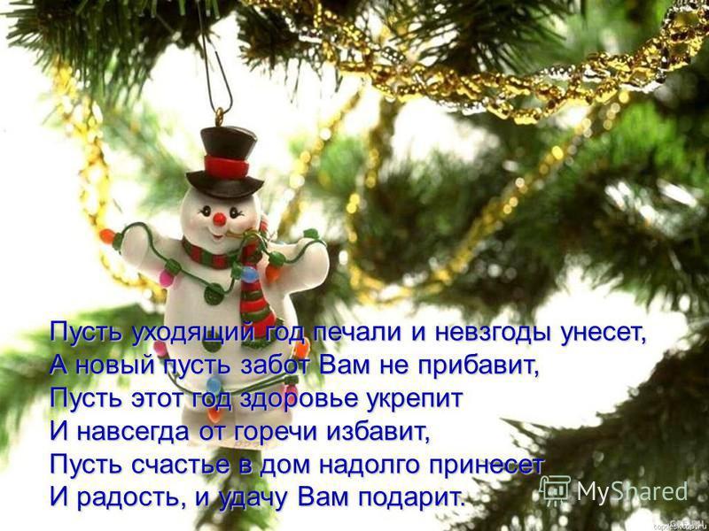 Пусть веселый Новый год Отвлечет от всех забот, Пусть печали и тревоги Он оставит на пороге И войдет в ваш дом, сверкая, Всем здоровья обещая.